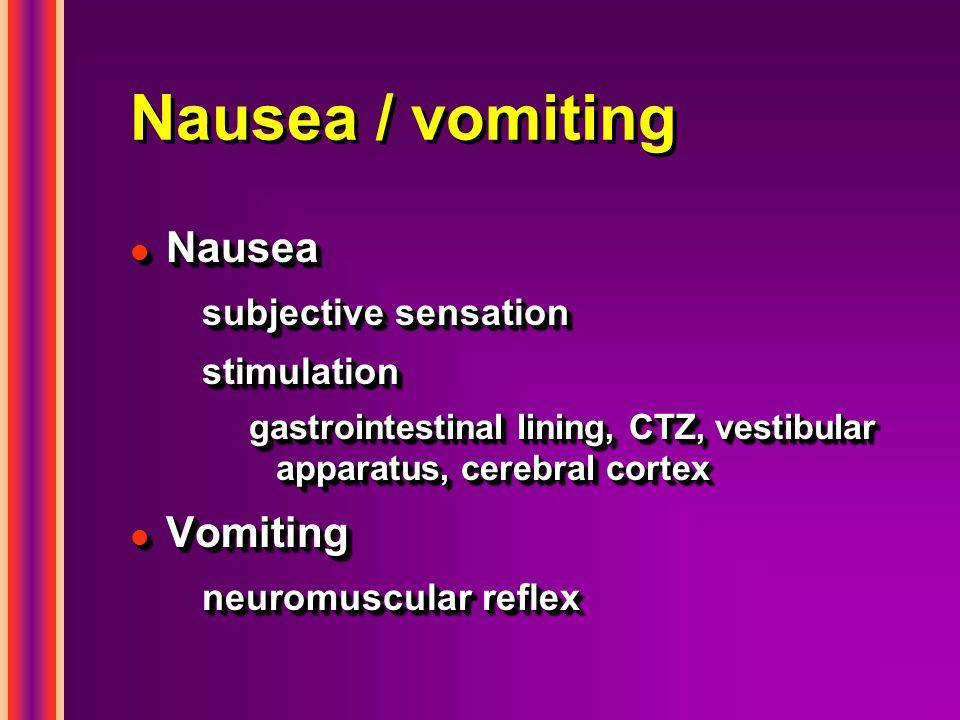 Nausea / vomiting l Nausea subjective sensation stimulation gastrointestinal lining, CTZ, vestibular apparatus, cerebral cortex l Vomiting neuromuscul