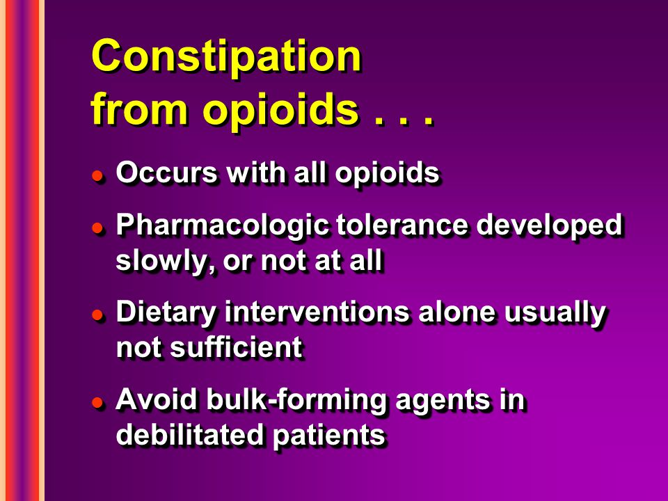 Constipation from opioids... l Occurs with all opioids l Pharmacologic tolerance developed slowly, or not at all l Dietary interventions alone usually