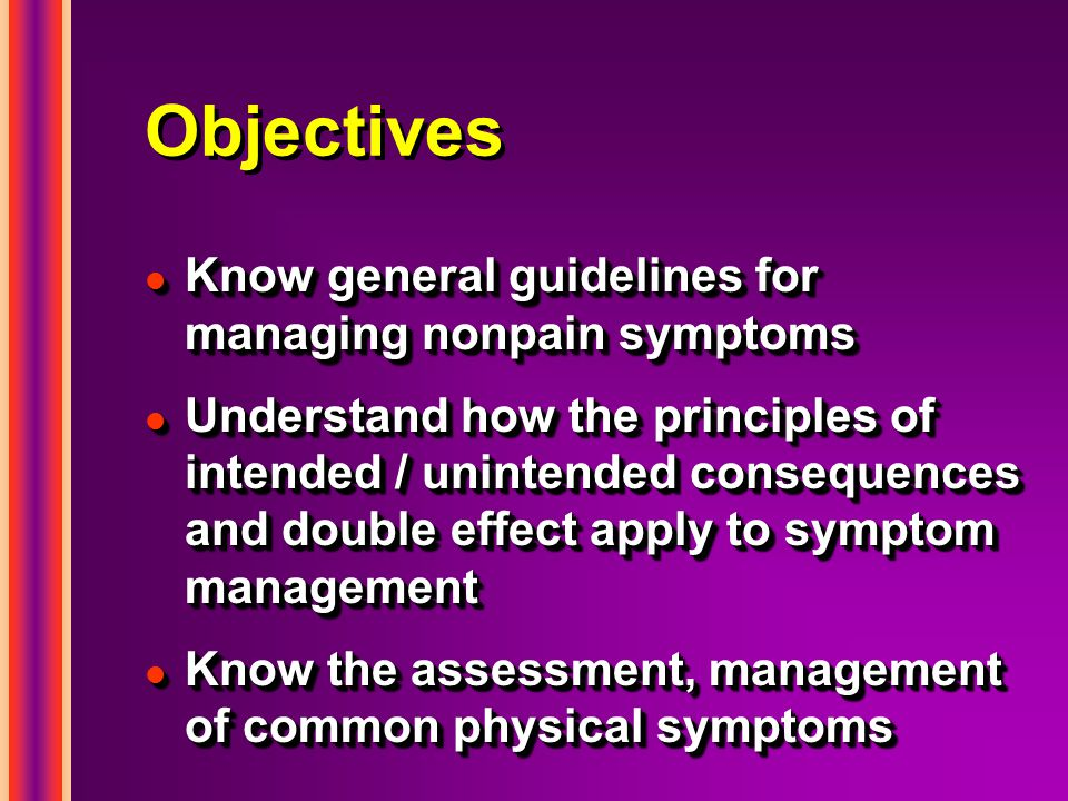 Objectives l Know general guidelines for managing nonpain symptoms l Understand how the principles of intended / unintended consequences and double effect apply to symptom management l Know the assessment, management of common physical symptoms l Know general guidelines for managing nonpain symptoms l Understand how the principles of intended / unintended consequences and double effect apply to symptom management l Know the assessment, management of common physical symptoms