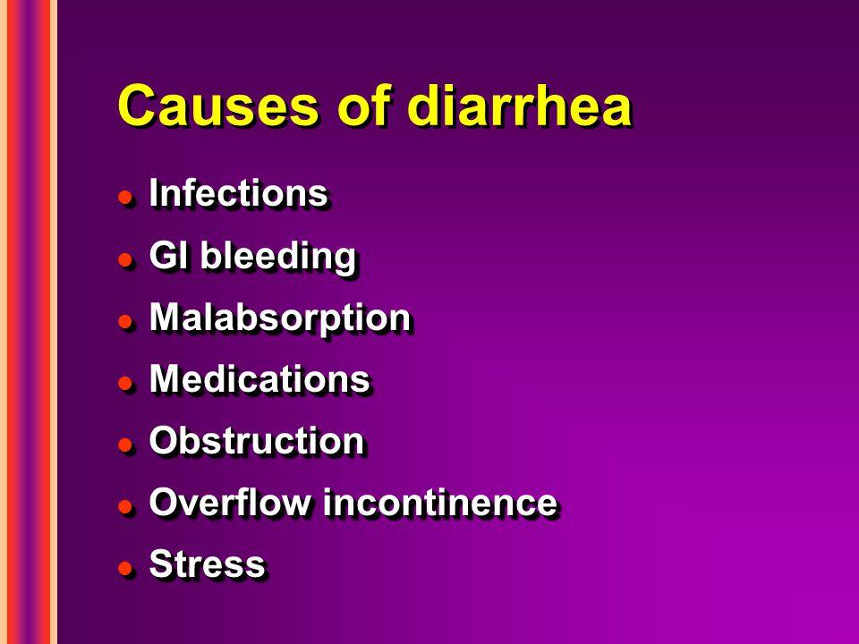 Causes of diarrhea l Infections l GI bleeding l Malabsorption l Medications l Obstruction l Overflow incontinence l Stress l Infections l GI bleeding