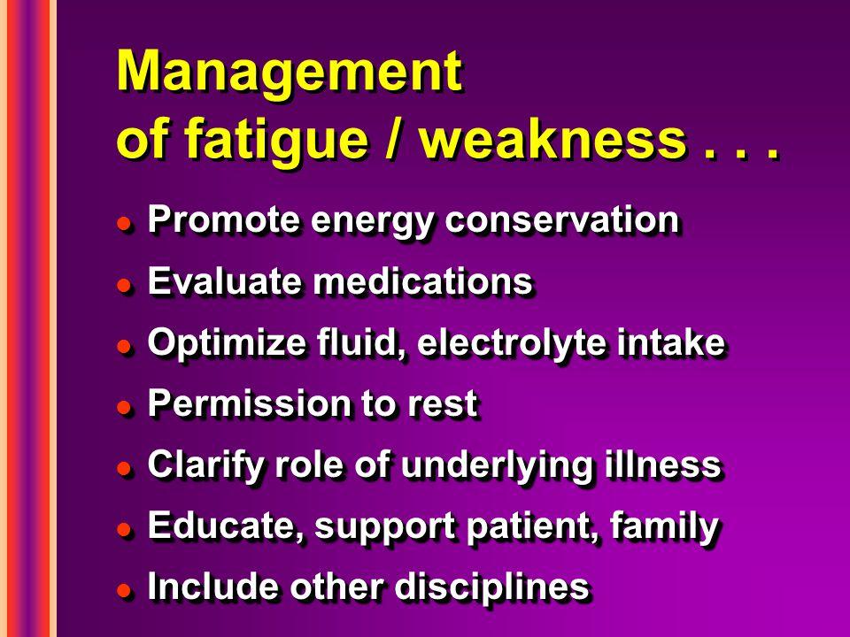 Management of fatigue / weakness... l Promote energy conservation l Evaluate medications l Optimize fluid, electrolyte intake l Permission to rest l C