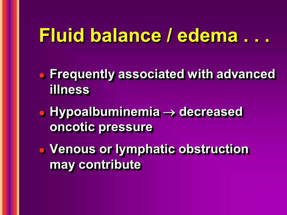 Fluid balance / edema... l Frequently associated with advanced illness l Hypoalbuminemia  decreased oncotic pressure l Venous or lymphatic obstructio