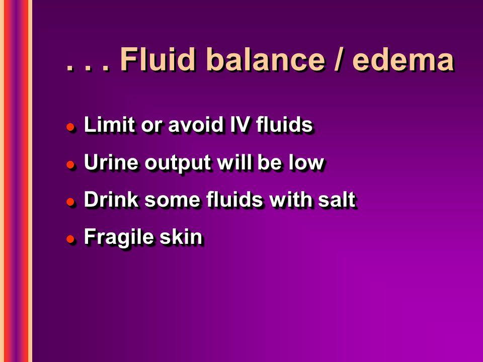 ... Fluid balance / edema l Limit or avoid IV fluids l Urine output will be low l Drink some fluids with salt l Fragile skin l Limit or avoid IV fluid