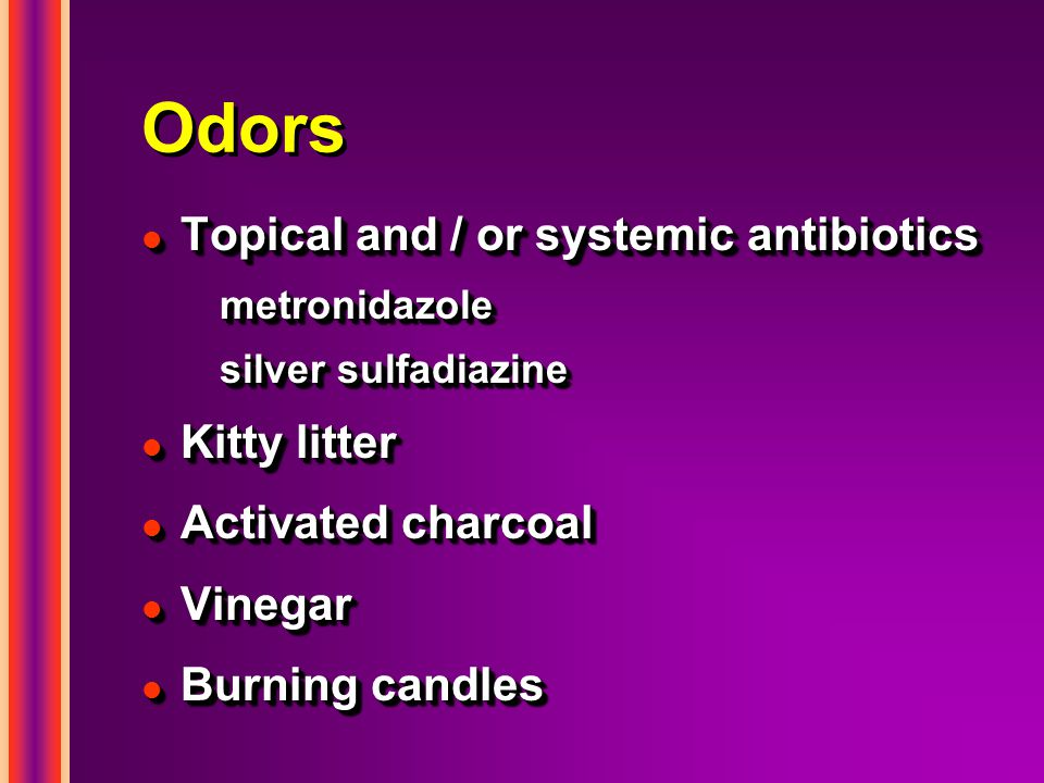 Odors l Topical and / or systemic antibiotics metronidazole silver sulfadiazine l Kitty litter l Activated charcoal l Vinegar l Burning candles l Topical and / or systemic antibiotics metronidazole silver sulfadiazine l Kitty litter l Activated charcoal l Vinegar l Burning candles