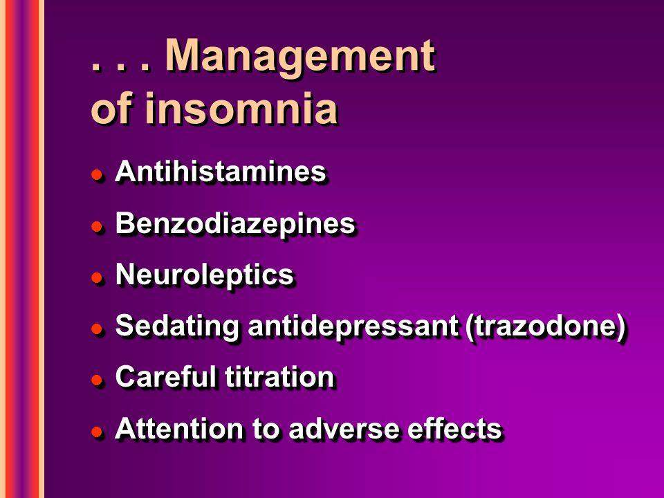 ... Management of insomnia l Antihistamines l Benzodiazepines l Neuroleptics l Sedating antidepressant (trazodone) l Careful titration l Attention to