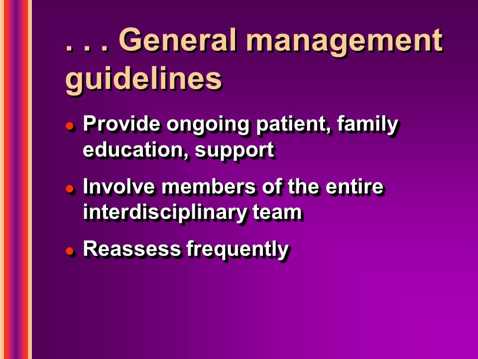 ... General management guidelines l Provide ongoing patient, family education, support l Involve members of the entire interdisciplinary team l Reasse