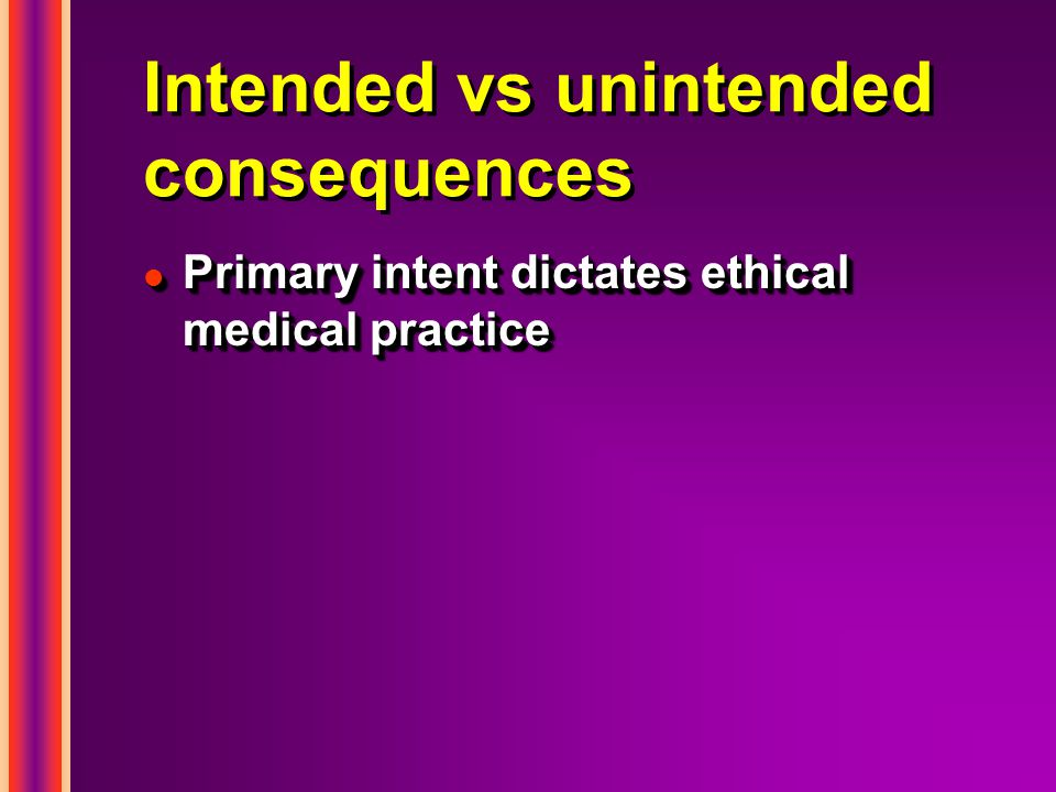 Intended vs unintended consequences l Primary intent dictates ethical medical practice