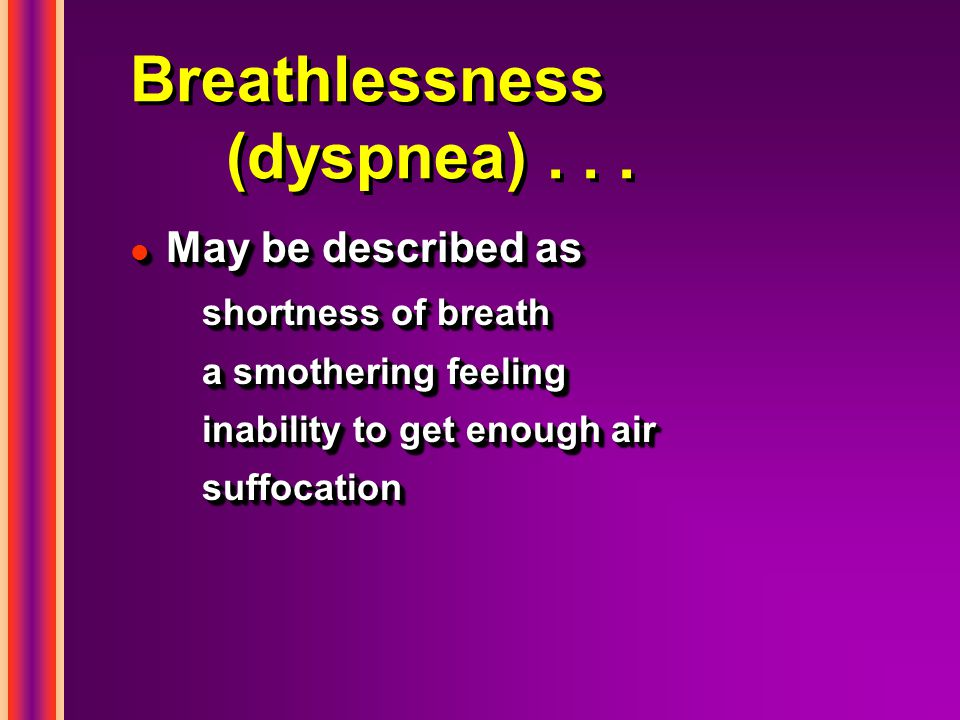 Breathlessness (dyspnea)... l May be described as shortness of breath a smothering feeling inability to get enough air suffocation l May be described
