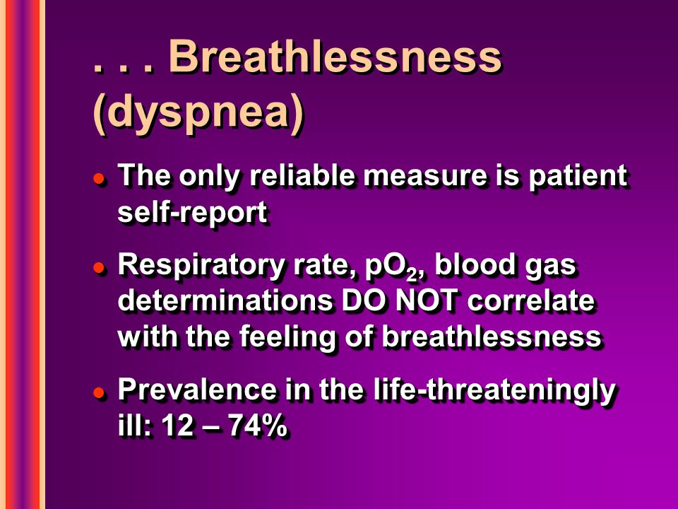 Causes of breathlessness l Anxiety l Airway obstruction l Bronchospasm l Hypoxemia l Pleural effusion l Pneumonia l Pulmonary edema l Anxiety l Airway obstruction l Bronchospasm l Hypoxemia l Pleural effusion l Pneumonia l Pulmonary edema l Pulmonary embolism l Thick secretions l Anemia l Metabolic l Family / financial / legal / spiritual / practical issues