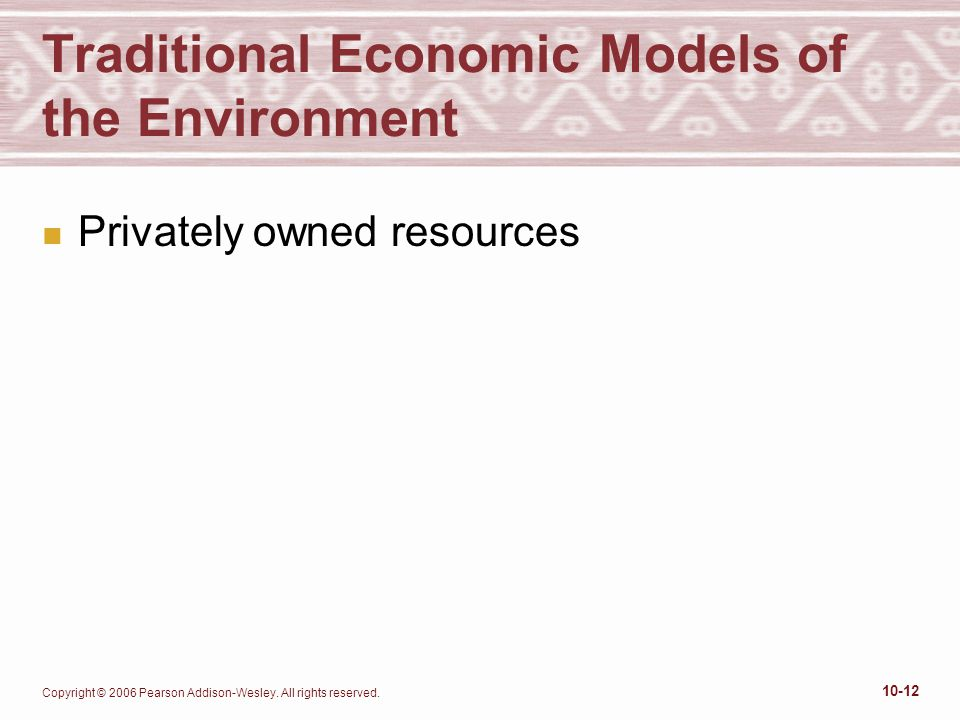 Copyright © 2006 Pearson Addison-Wesley. All rights reserved. 10-12 Traditional Economic Models of the Environment n Privately owned resources