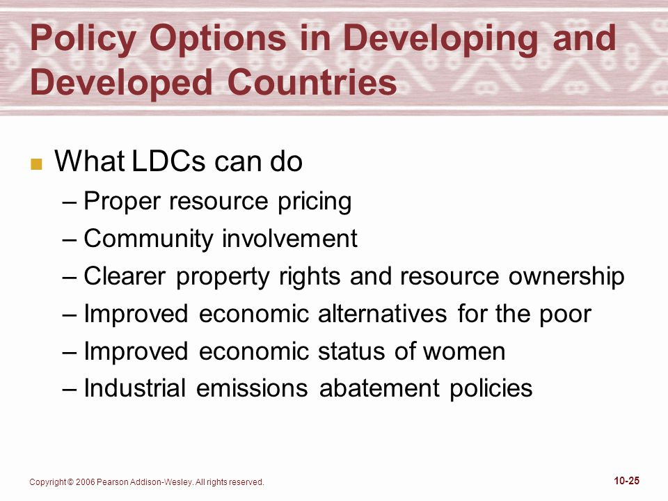 Copyright © 2006 Pearson Addison-Wesley. All rights reserved. 10-25 Policy Options in Developing and Developed Countries n What LDCs can do –Proper re