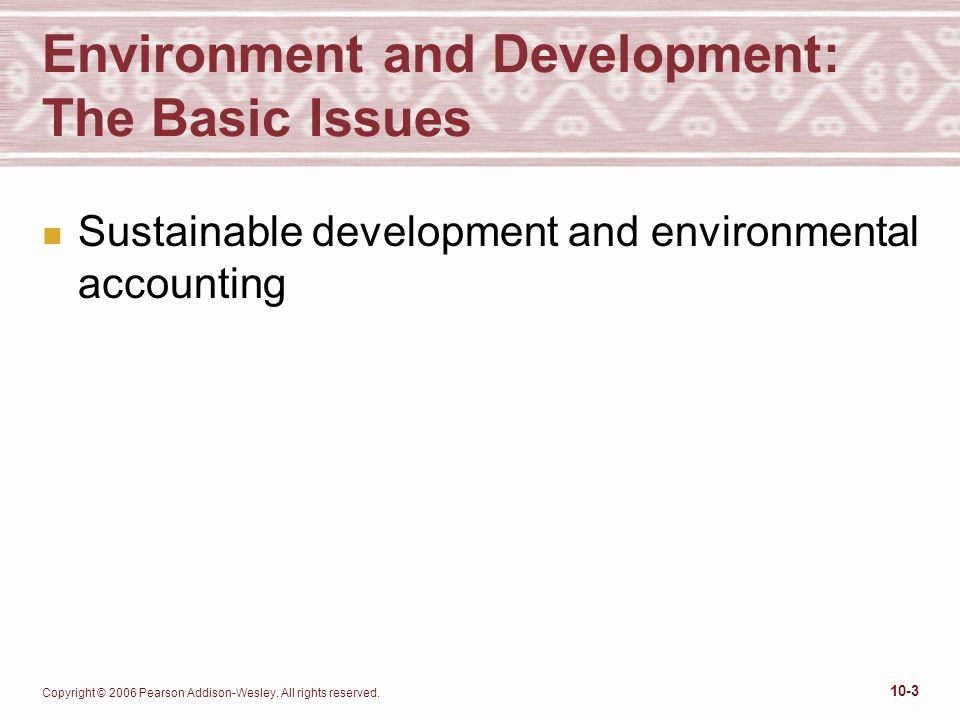 Copyright © 2006 Pearson Addison-Wesley. All rights reserved. 10-3 Environment and Development: The Basic Issues n Sustainable development and environ
