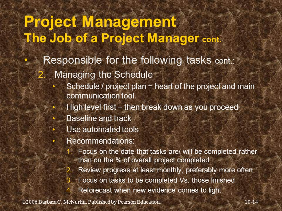 ©2006 Barbara C. McNurlin. Published by Pearson Education.10-14 Project Management The Job of a Project Manager cont. Responsible for the following ta