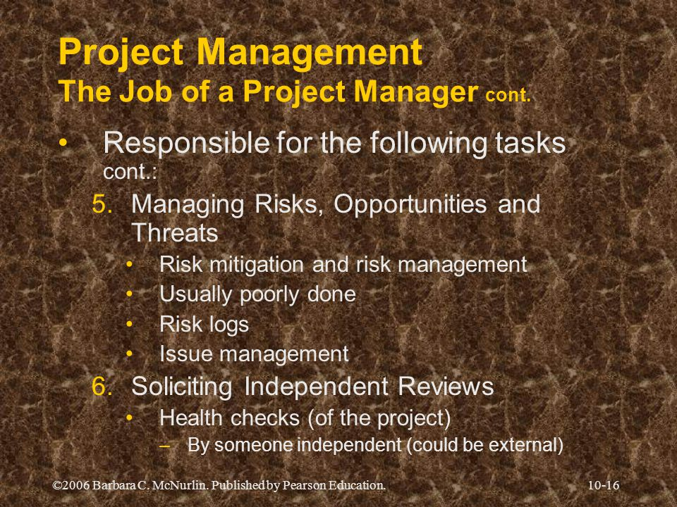 ©2006 Barbara C. McNurlin. Published by Pearson Education.10-16 Project Management The Job of a Project Manager cont. Responsible for the following ta