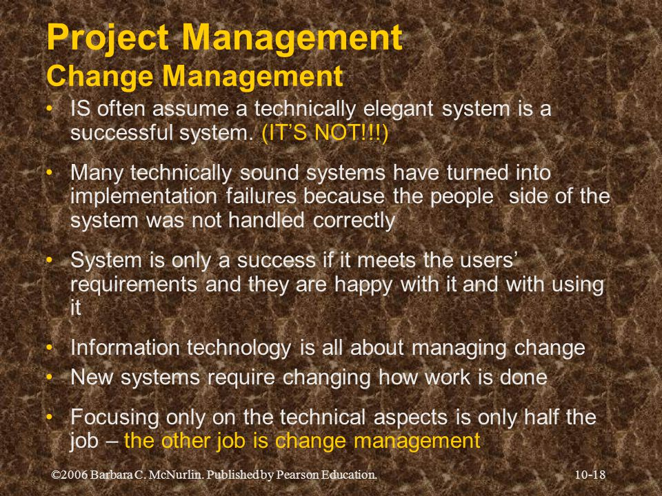 ©2006 Barbara C. McNurlin. Published by Pearson Education.10-18 Project Management Change Management IS often assume a technically elegant system is a
