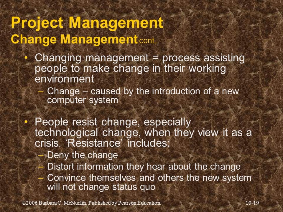 ©2006 Barbara C. McNurlin. Published by Pearson Education.10-19 Project Management Change Management cont. Changing management = process assisting peo