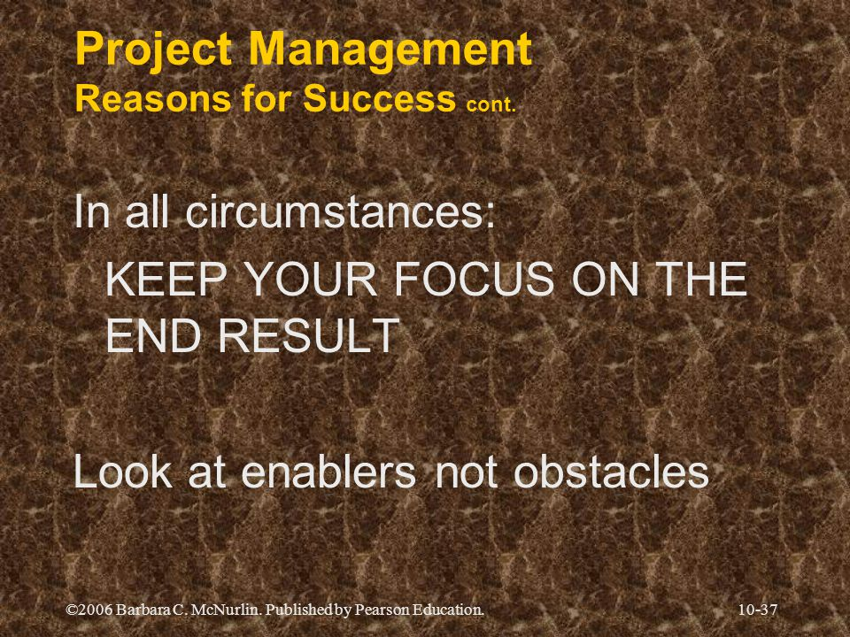 ©2006 Barbara C. McNurlin. Published by Pearson Education.10-37 Project Management Reasons for Success cont. In all circumstances: KEEP YOUR FOCUS ON