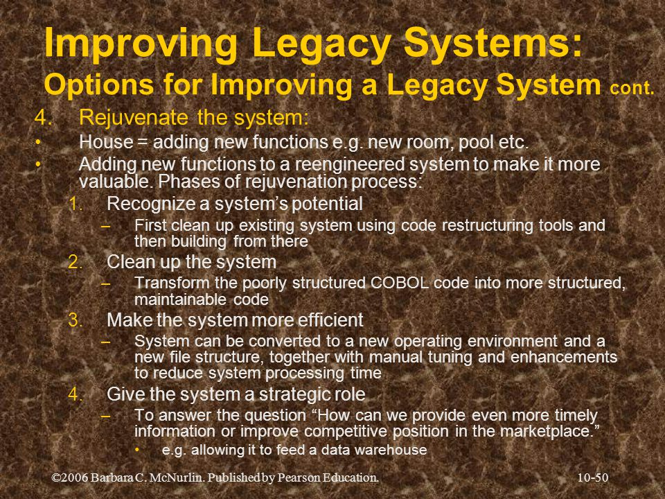 ©2006 Barbara C. McNurlin. Published by Pearson Education.10-50 Improving Legacy Systems: Options for Improving a Legacy System cont. 4.Rejuvenate the