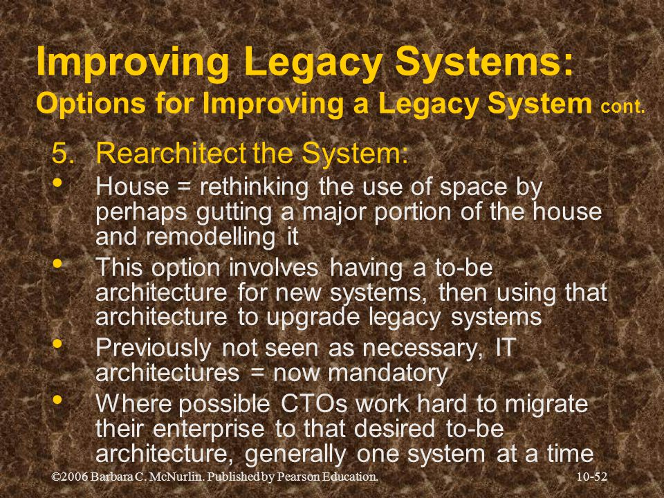 ©2006 Barbara C. McNurlin. Published by Pearson Education.10-52 Improving Legacy Systems: Options for Improving a Legacy System cont. 5.Rearchitect th