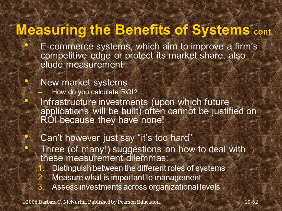 ©2006 Barbara C. McNurlin. Published by Pearson Education.10-62 Measuring the Benefits of Systems cont. E-commerce systems, which aim to improve a fir