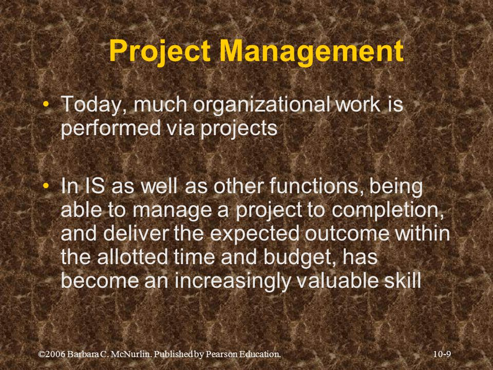 ©2006 Barbara C. McNurlin. Published by Pearson Education.10-9 Project Management Today, much organizational work is performed via projects In IS as w