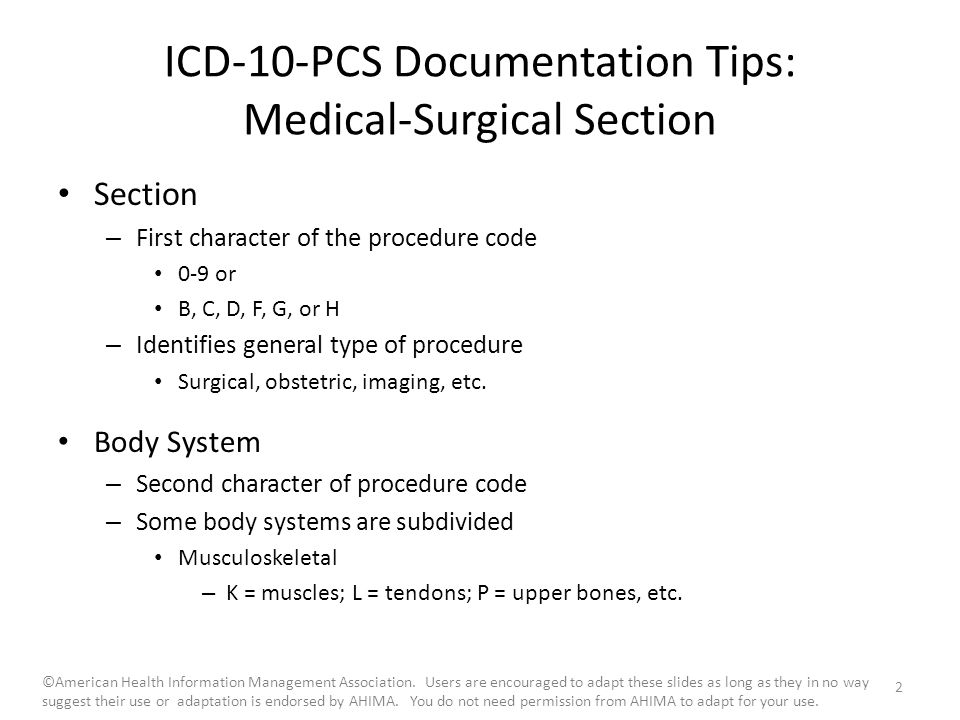 ICD-10-PCS Documentation Tips: Medical-Surgical Section Section – First character of the procedure code 0-9 or B, C, D, F, G, or H – Identifies general type of procedure Surgical, obstetric, imaging, etc.