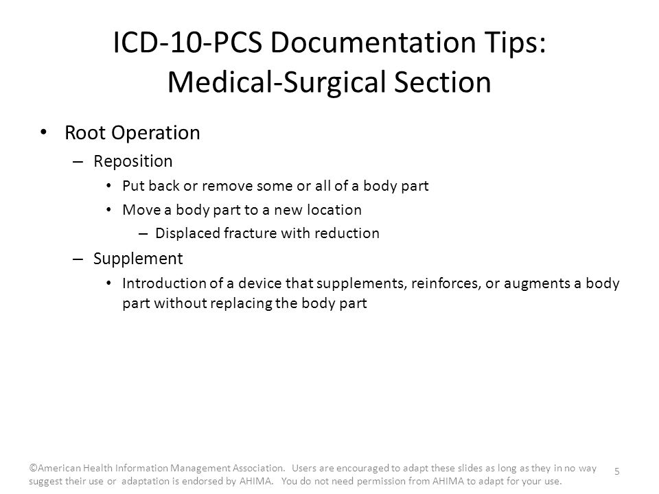 ICD-10-PCS Documentation Tips: Medical-Surgical Section Root Operation – Reposition Put back or remove some or all of a body part Move a body part to a new location – Displaced fracture with reduction – Supplement Introduction of a device that supplements, reinforces, or augments a body part without replacing the body part 5 ©American Health Information Management Association.