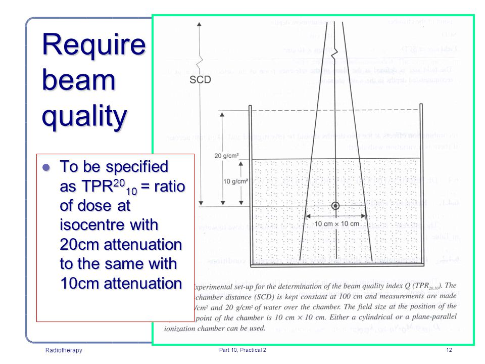 Radiotherapy Part 10, Practical 212 Require beam quality l To be specified as TPR 20 10 = ratio of dose at isocentre with 20cm attenuation to the same with 10cm attenuation