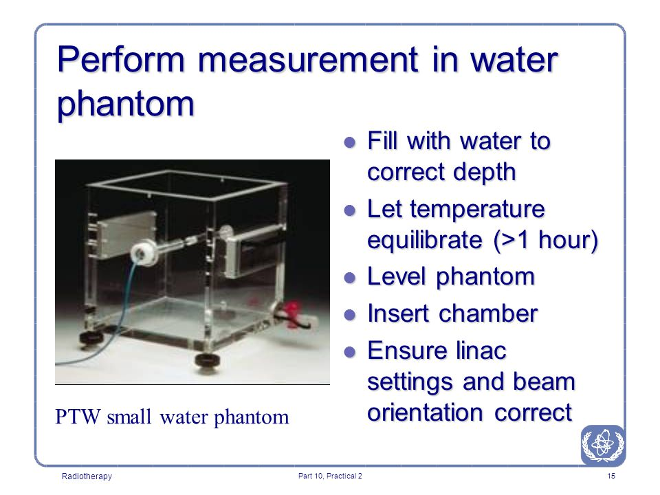 Radiotherapy Part 10, Practical 215 Perform measurement in water phantom l Fill with water to correct depth l Let temperature equilibrate (>1 hour) l Level phantom l Insert chamber l Ensure linac settings and beam orientation correct PTW small water phantom
