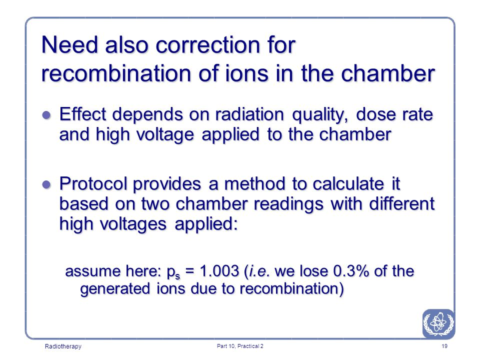 Radiotherapy Part 10, Practical 219 Need also correction for recombination of ions in the chamber l Effect depends on radiation quality, dose rate and high voltage applied to the chamber l Protocol provides a method to calculate it based on two chamber readings with different high voltages applied: assume here: p s = 1.003 (i.e.