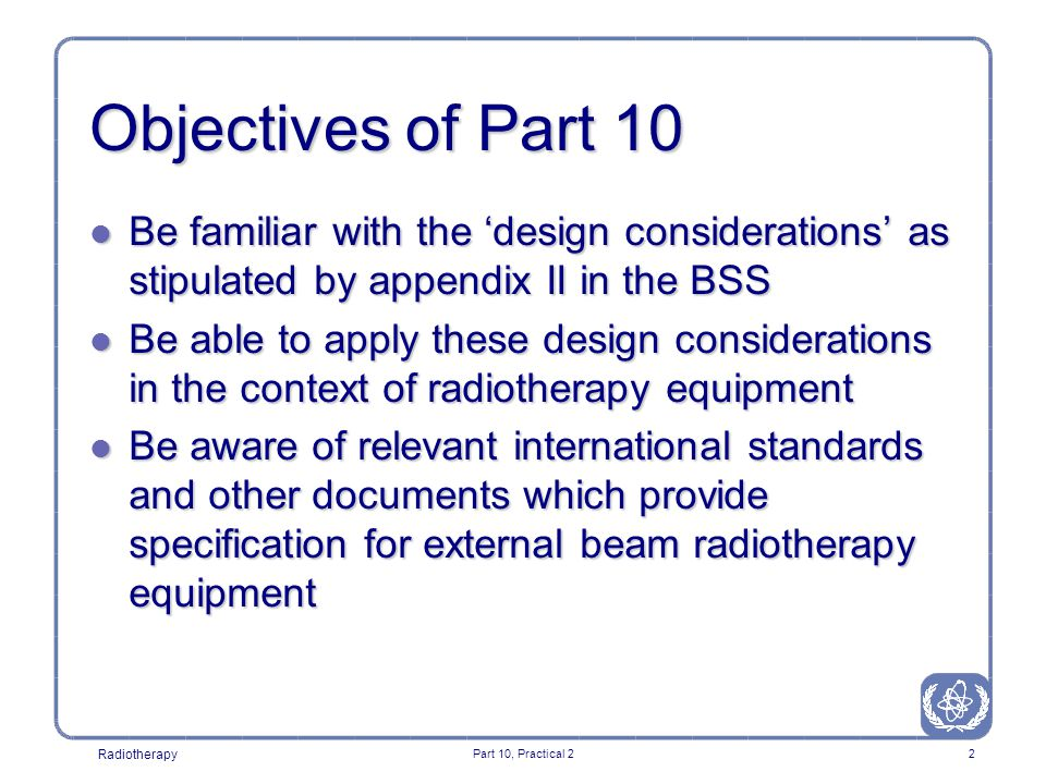 Radiotherapy Part 10, Practical 22 Objectives of Part 10 l Be familiar with the 'design considerations' as stipulated by appendix II in the BSS l Be able to apply these design considerations in the context of radiotherapy equipment l Be aware of relevant international standards and other documents which provide specification for external beam radiotherapy equipment