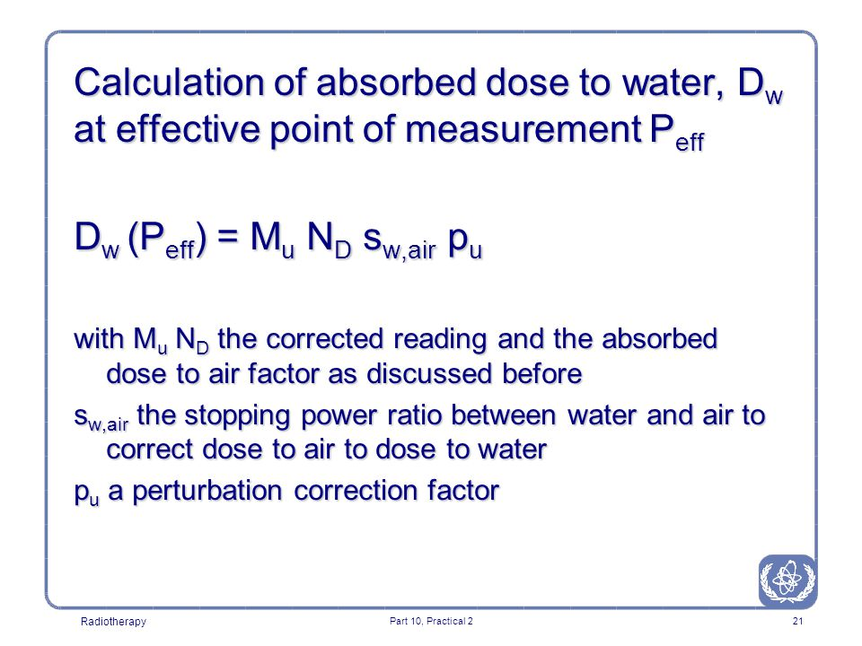 Radiotherapy Part 10, Practical 221 Calculation of absorbed dose to water, D w at effective point of measurement P eff D w (P eff ) = M u N D s w,air p u with M u N D the corrected reading and the absorbed dose to air factor as discussed before s w,air the stopping power ratio between water and air to correct dose to air to dose to water p u a perturbation correction factor