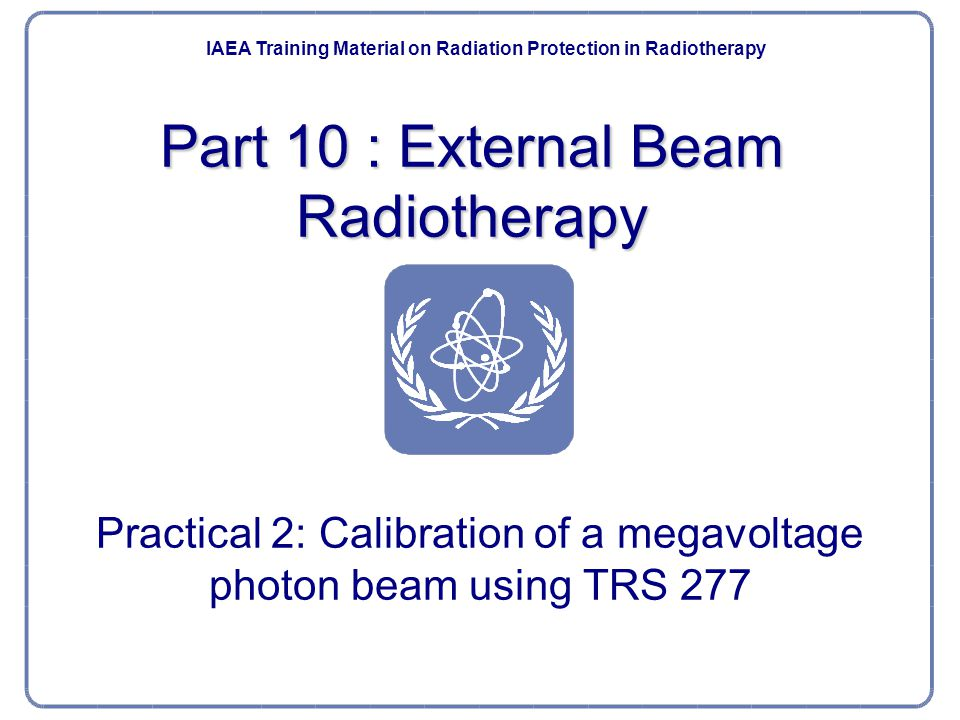 Part 10 : External Beam Radiotherapy Practical 2: Calibration of a megavoltage photon beam using TRS 277 IAEA Post Graduate Educational Course Radiation Protection and Safe Use of Radiation Sources IAEA Training Material on Radiation Protection in Radiotherapy