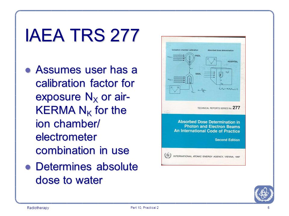 Radiotherapy Part 10, Practical 25 IAEA TRS 277 l Assumes user has a calibration factor for exposure N X or air- KERMA N K for the ion chamber/ electrometer combination in use l Determines absolute dose to water