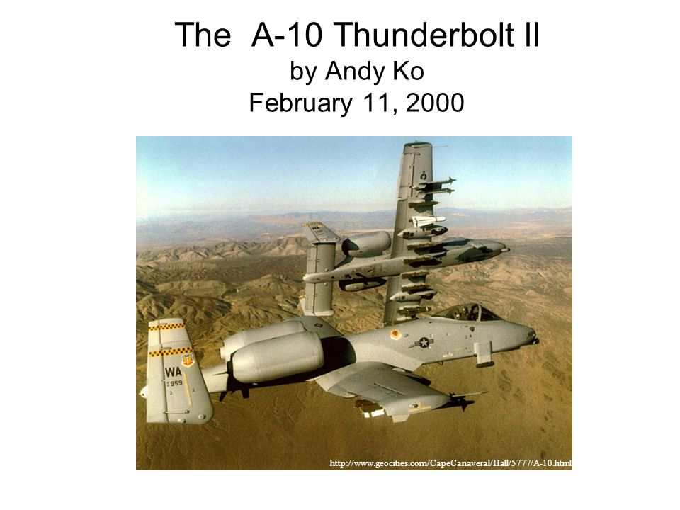 The A-10 Thunderbolt II by Andy Ko February 11, 2000 http://www.geocities.com/CapeCanaveral/Hall/5777/A-10.html