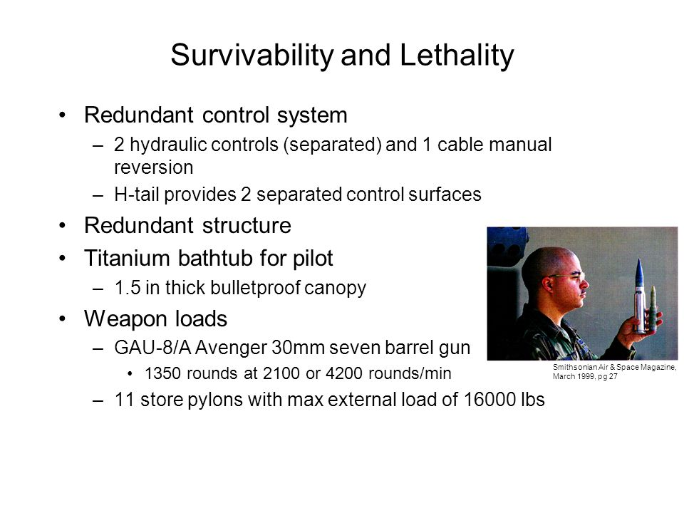 Survivability and Lethality Redundant control system –2 hydraulic controls (separated) and 1 cable manual reversion –H-tail provides 2 separated control surfaces Redundant structure Titanium bathtub for pilot –1.5 in thick bulletproof canopy Weapon loads –GAU-8/A Avenger 30mm seven barrel gun 1350 rounds at 2100 or 4200 rounds/min –11 store pylons with max external load of 16000 lbs Smithsonian Air & Space Magazine, March 1999, pg 27