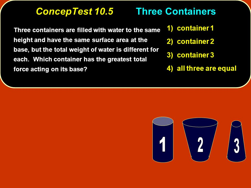 ConcepTest 10.5Three Containers 1) container 1 2) container 2 3) container 3 4) all three are equal Three containers are filled with water to the same height and have the same surface area at the base, but the total weight of water is different for each.