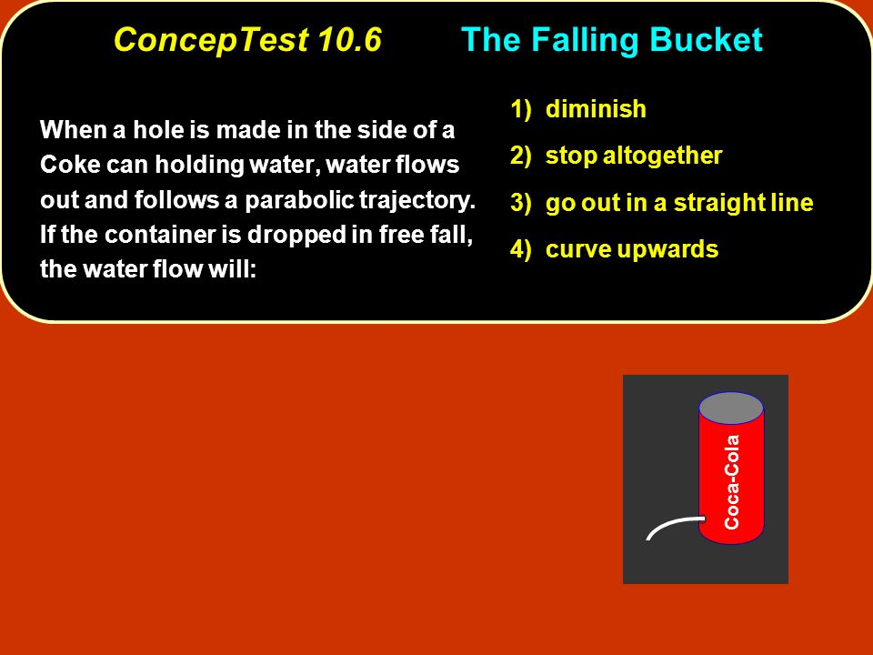 ConcepTest 10.6The Falling Bucket 1) diminish 2) stop altogether 3) go out in a straight line 4) curve upwards When a hole is made in the side of a Coke can holding water, water flows out and follows a parabolic trajectory.