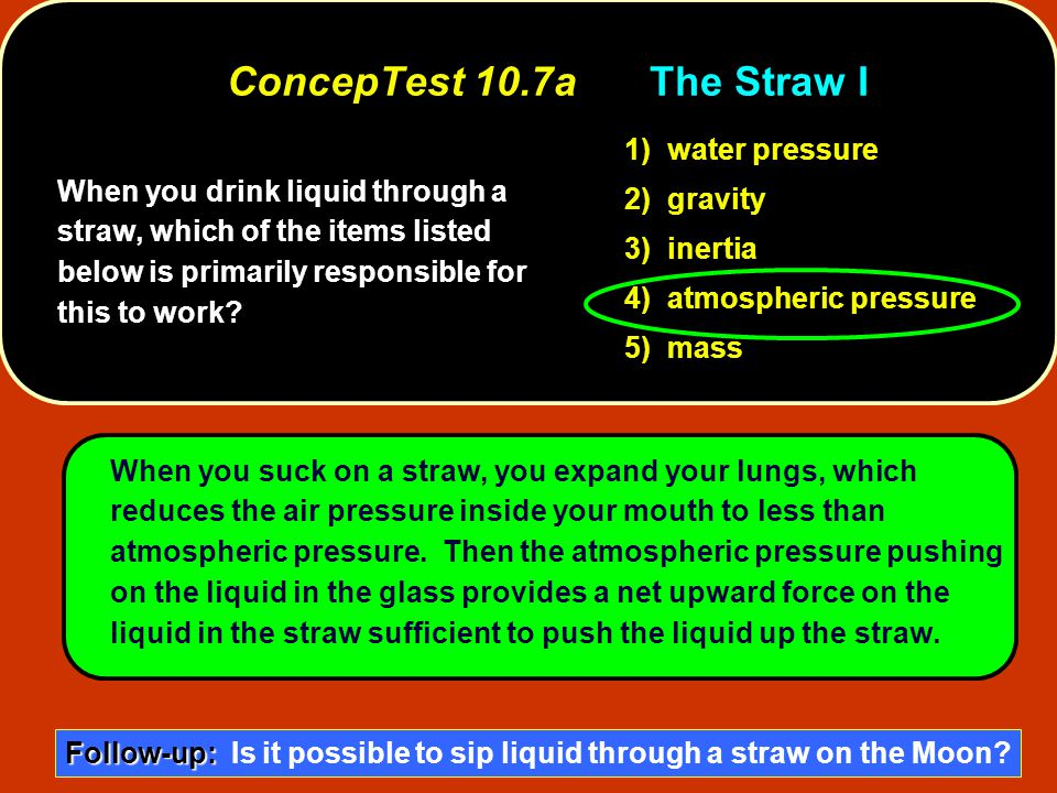 When you drink liquid through a straw, which of the items listed below is primarily responsible for this to work? 1) water pressure 2) gravity 3) iner