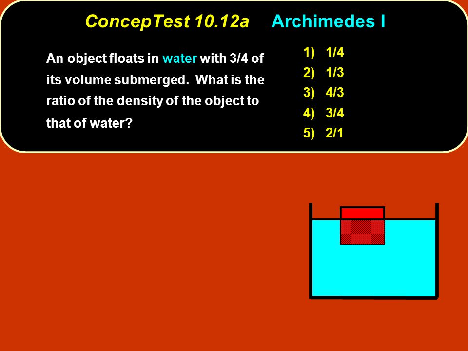 ConcepTest 10.12aArchimedes I 1) 1/4 2) 1/3 3) 4/3 4) 3/4 5) 2/1 An object floats in water with 3/4 of its volume submerged. What is the ratio of the