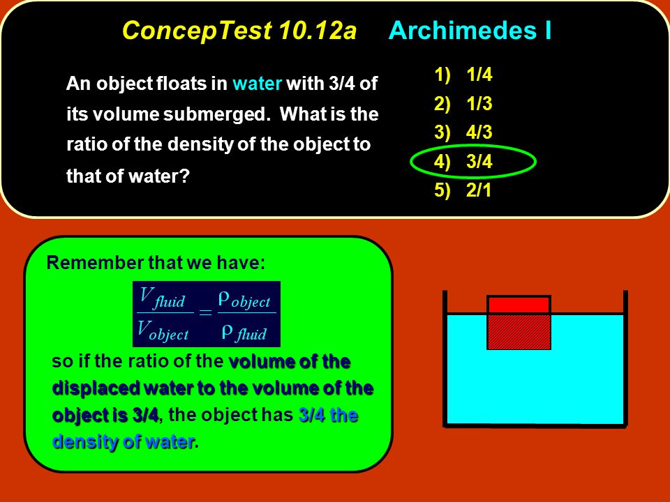 Remember that we have: volume of the displaced water to the volume of the object is 3/43/4 the density of water so if the ratio of the volume of the displaced water to the volume of the object is 3/4, the object has 3/4 the density of water.