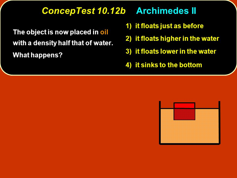 ConcepTest 10.12bArchimedes II 1) it floats just as before 2) it floats higher in the water 3) it floats lower in the water 4) it sinks to the bottom The object is now placed in oil with a density half that of water.