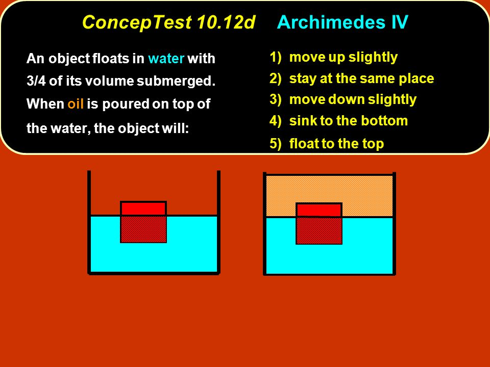 ConcepTest 10.12dArchimedes IV 1) move up slightly 2) stay at the same place 3) move down slightly 4) sink to the bottom 5) float to the top An object floats in water with 3/4 of its volume submerged.