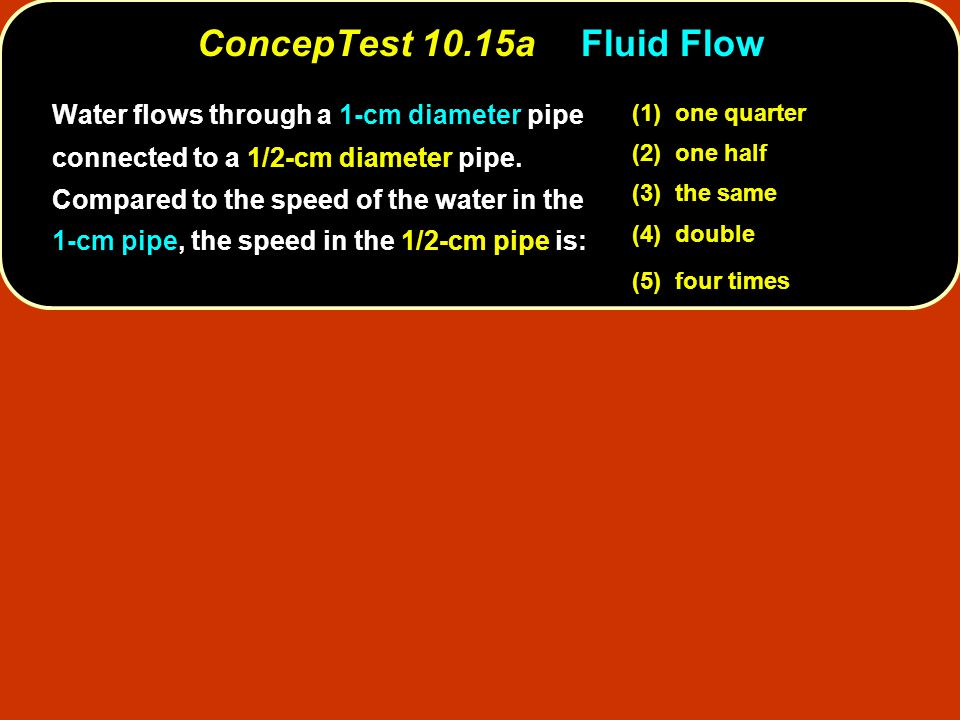 ConcepTest 10.15aFluid Flow (1) one quarter (2) one half (3) the same (4) double (5) four times Water flows through a 1-cm diameter pipe connected to a 1/2-cm diameter pipe.