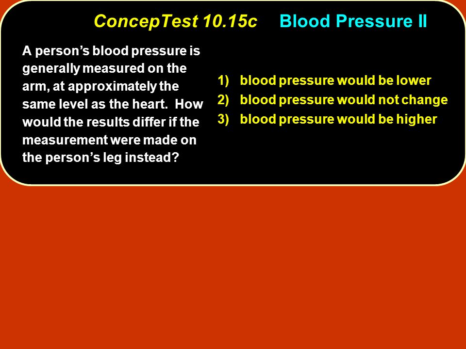 A person's blood pressure is generally measured on the arm, at approximately the same level as the heart. How would the results differ if the measurem