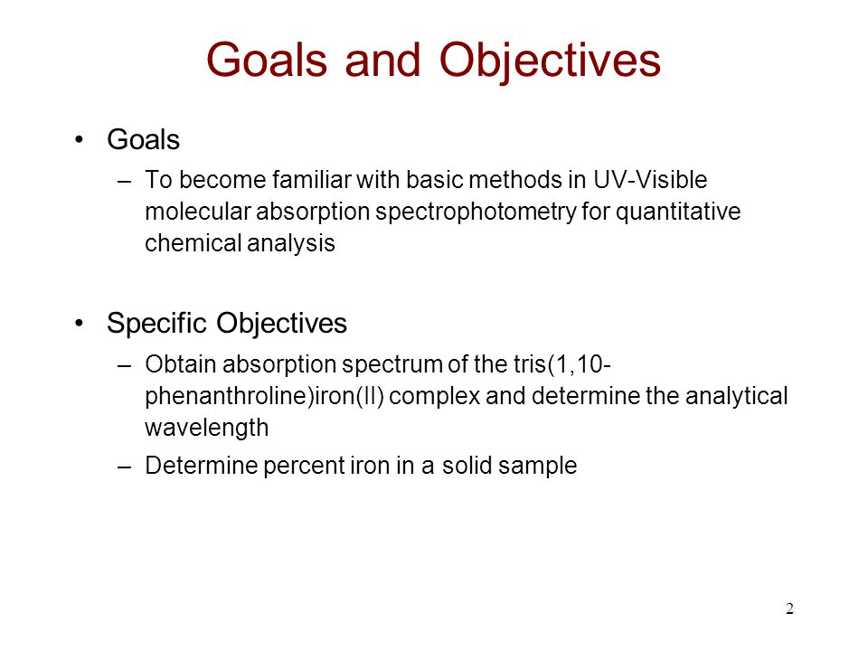 2 Goals and Objectives Goals –To become familiar with basic methods in UV-Visible molecular absorption spectrophotometry for quantitative chemical ana