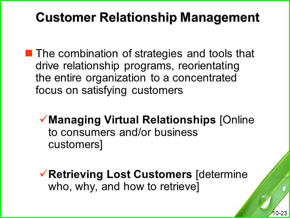 10-23 Customer Relationship Management The combination of strategies and tools that drive relationship programs, reorientating the entire organization