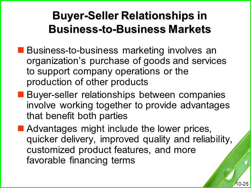 10-25 Buyer-Seller Relationships in Business-to-Business Markets Business-to-business marketing involves an organization's purchase of goods and servi