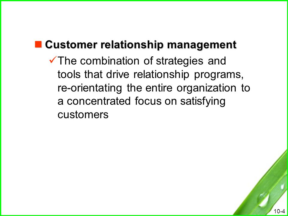 10-4 Customer relationship management Customer relationship management The combination of strategies and tools that drive relationship programs, re-or
