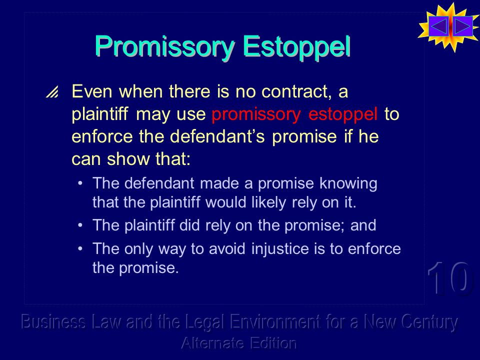 Promissory Estoppel  Even when there is no contract, a plaintiff may use promissory estoppel to enforce the defendant's promise if he can show that: The defendant made a promise knowing that the plaintiff would likely rely on it.